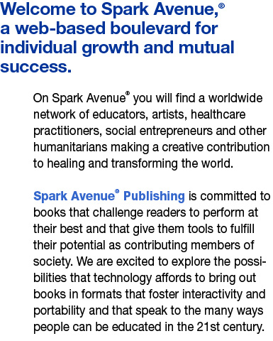Welcome to Spark Avenue,® a web-based boulevard for individual growth and mutual success. On Spark Avenue® you will find a worldwide network of educators, artists, healthcare practitioners, social entrepreneurs and other humanitarians making a creative contribution to healing and transforming the world. Spark Avenue® Publishing is committed to books that challenge readers to perform at their best and that give them tools to fulfill their potential as contributing members of society. We are excited to explore the possibilities that technology affords to bring out books in formats that foster interactivity and portability and that speak to the many ways people can be educated in the 21st century.